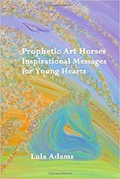 View information on purchasing the book: Prophetic Art Horses, Inspirational Messages for Young Hearts by Lula Adams